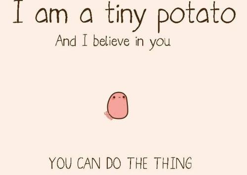 Tiny potato believes in you